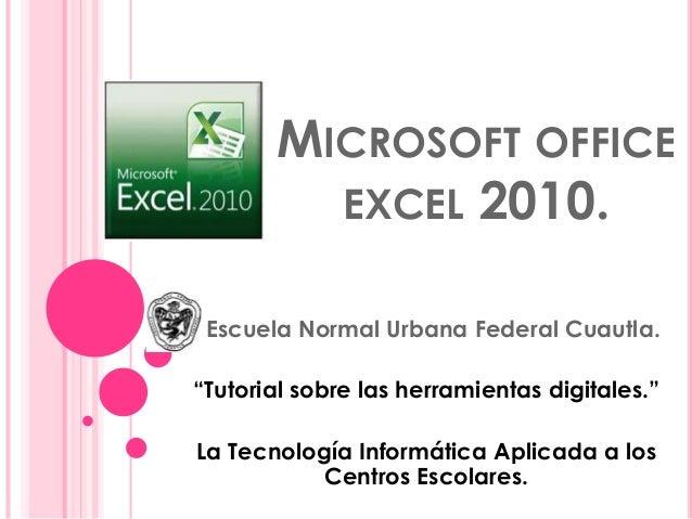 """MICROSOFT OFFICE EXCEL 2010. Escuela Normal Urbana Federal Cuautla. """"Tutorial sobre las herramientas digitales."""" La Tecnol..."""