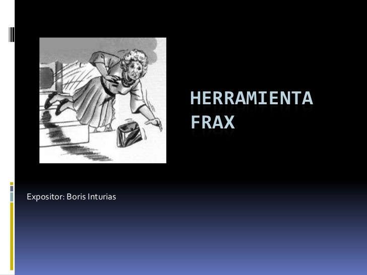 HERRAMIENTA                            FRAXExpositor: Boris Inturias