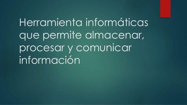 Herramienta informáticas que permite almacenar, procesar y comunicar información