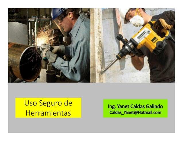 Uso Seguro de Herramientas Ing. Yanet Caldas Galindo Caldas_Yanet@Hotmail.com
