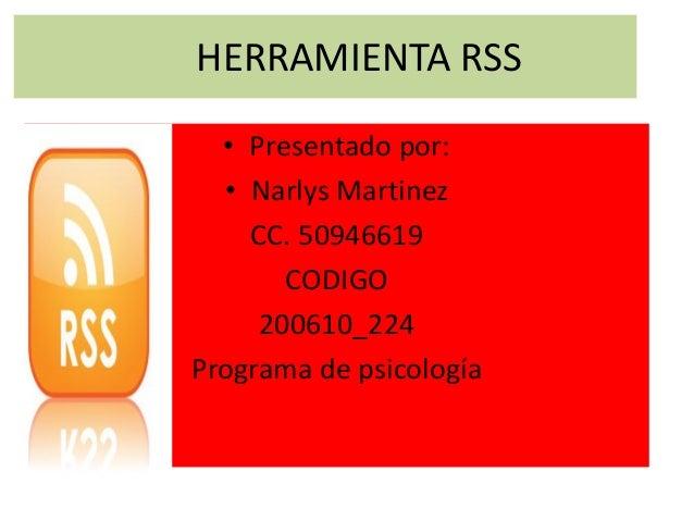 HERRAMIENTA RSS • Presentado por: • Narlys Martinez CC. 50946619 CODIGO 200610_224 Programa de psicología