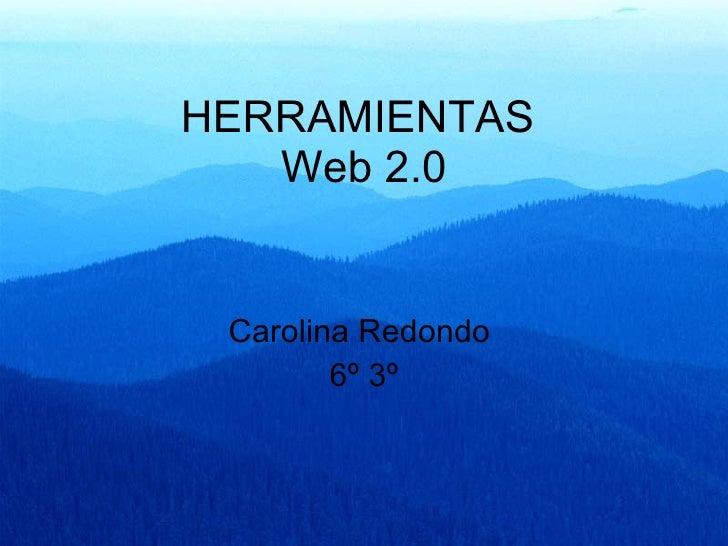 HERRAMIENTAS  Web 2.0 Carolina Redondo  6º 3º