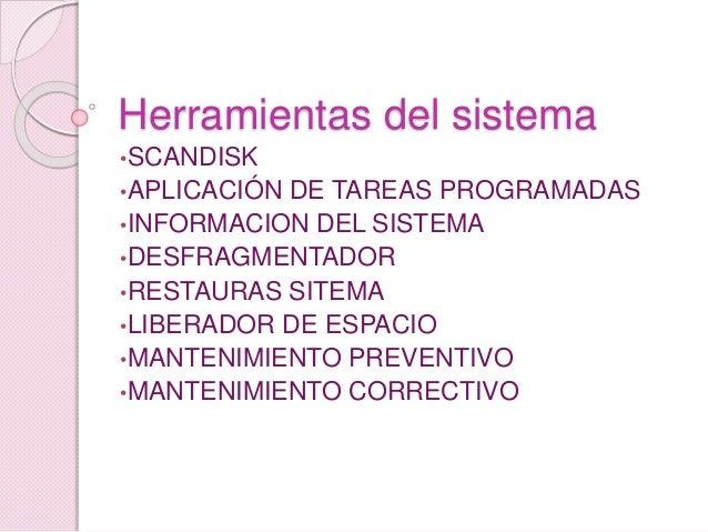 Herramientas del sistema •SCANDISK •APLICACIÓN DE TAREAS PROGRAMADAS •INFORMACION DEL SISTEMA •DESFRAGMENTADOR •RESTAURAS ...