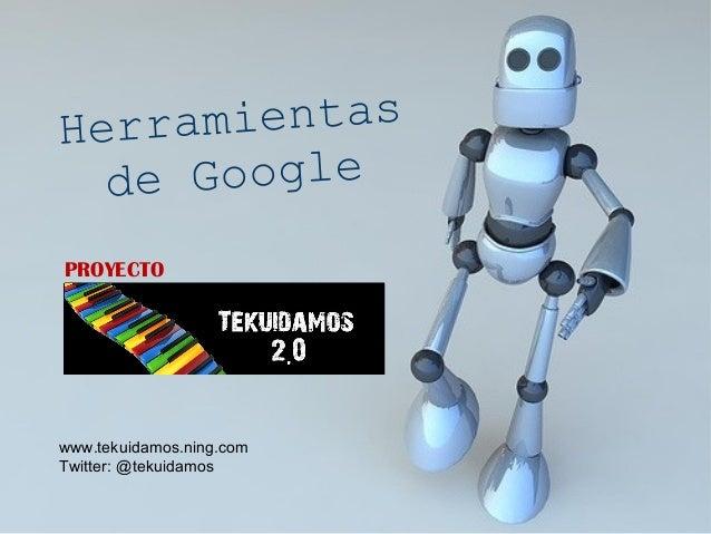 Herramientas de Google PROYECTO www.tekuidamos.ning.com Twitter: @tekuidamos