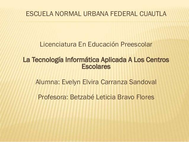ESCUELA NORMAL URBANA FEDERAL CUAUTLA Licenciatura En Educación Preescolar La Tecnología Informática Aplicada A Los Centro...
