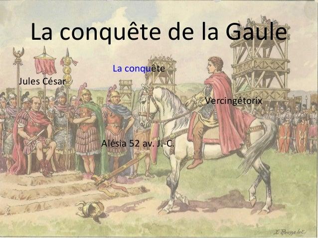 La conquête de la Gaule La conquête Jules César Vercingétorix Alésia 52 av. J.-C.