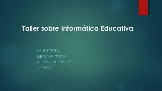 Taller sobre Informática Educativa  DANNY TIMINA  SEBASTIÁN TROYA  JHON FREDY ORDOÑEZ  GRUPO 2