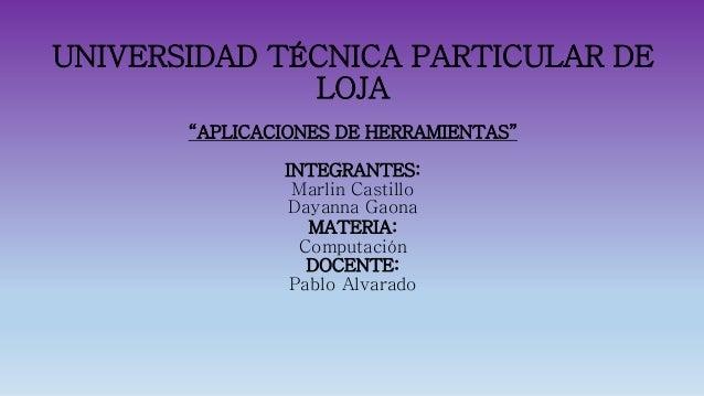 """UNIVERSIDAD TÉCNICA PARTICULAR DE LOJA """"APLICACIONES DE HERRAMIENTAS"""" INTEGRANTES: Marlin Castillo Dayanna Gaona MATERIA: ..."""