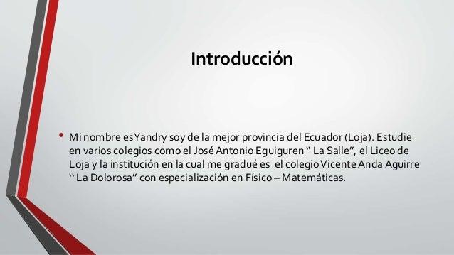 Introducción • Mi nombre esYandry soy de la mejor provincia del Ecuador (Loja). Estudie en varios colegios como el José An...