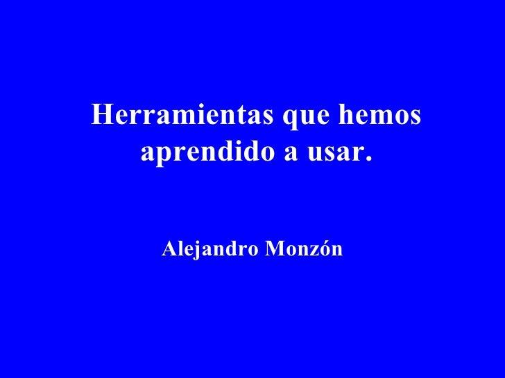 Herramientas que hemos aprendido a usar. Alejandro   Monzón
