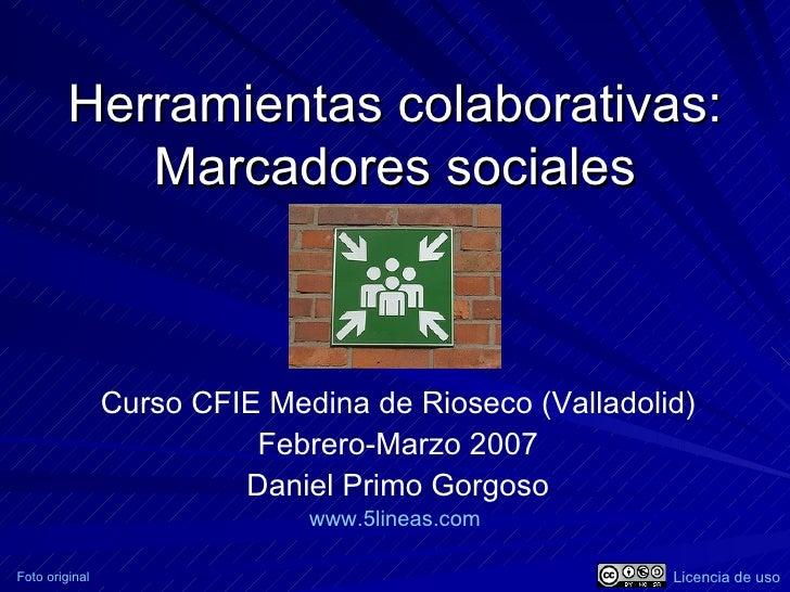 Herramientas colaborativas: Marcadores sociales Curso CFIE Medina de Rioseco (Valladolid) Febrero-Marzo 2007 Daniel Primo ...