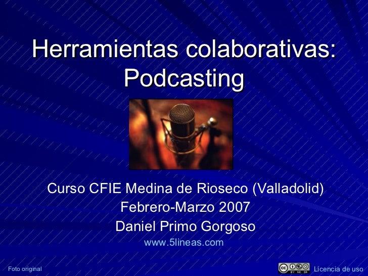 Herramientas colaborativas: Podcasting Curso CFIE Medina de Rioseco (Valladolid) Febrero-Marzo 2007 Daniel Primo Gorgoso w...