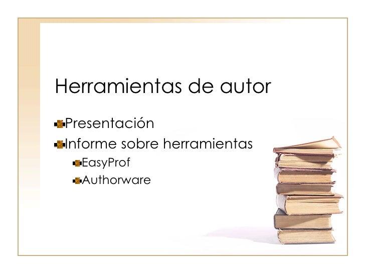 Herramientas de autor <ul><li>Presentación </li></ul><ul><li>Informe sobre herramientas </li></ul><ul><ul><li>EasyProf </l...