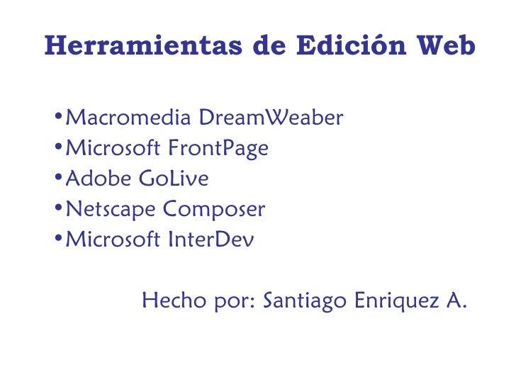 Herramientas de Edición Web <ul><li>Macromedia DreamWeaber </li></ul><ul><li>Microsoft FrontPage </li></ul><ul><li>Adobe G...