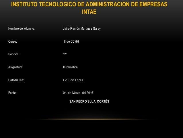 INSTITUTO TECNOLOGICO DE ADMINISTRACION DE EMPRESAS INTAE Nombre del Alumno: Jairo Ramón Martínez Garay Curso: II de CCHH ...