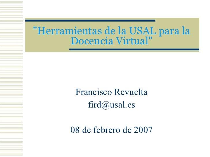 """""""Herramientas de la USAL para la Docencia Virtual"""" Francisco Revuelta [email_address] 08 de febrero de 2007"""
