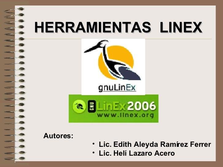 HERRAMIENTAS  LINEX Autores: <ul><li>Lic. Edith Aleyda Ramírez Ferrer </li></ul><ul><li>Lic. Helí Lazaro Acero </li></ul>