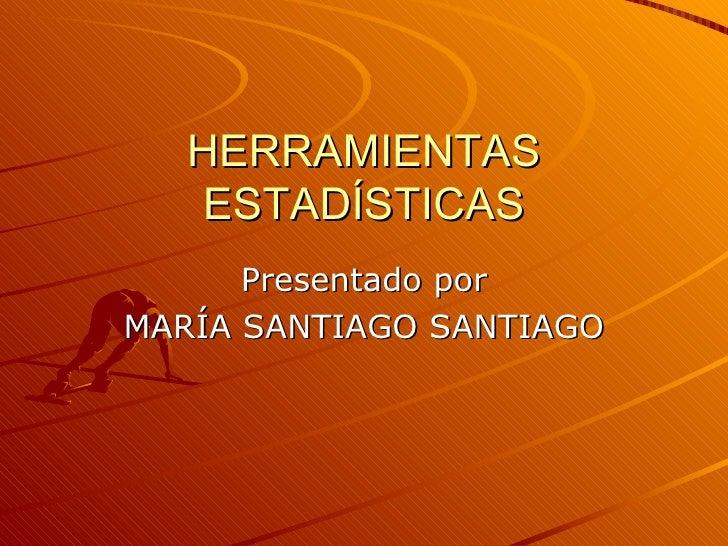 HERRAMIENTAS ESTADÍSTICAS Presentado por MARÍA SANTIAGO SANTIAGO