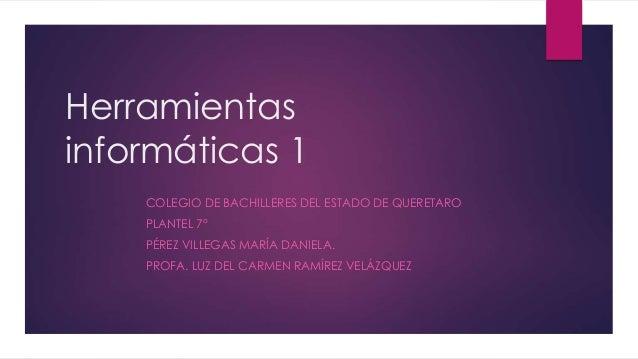 Herramientas informáticas 1 COLEGIO DE BACHILLERES DEL ESTADO DE QUERETARO PLANTEL 7° PÉREZ VILLEGAS MARÍA DANIELA. PROFA....
