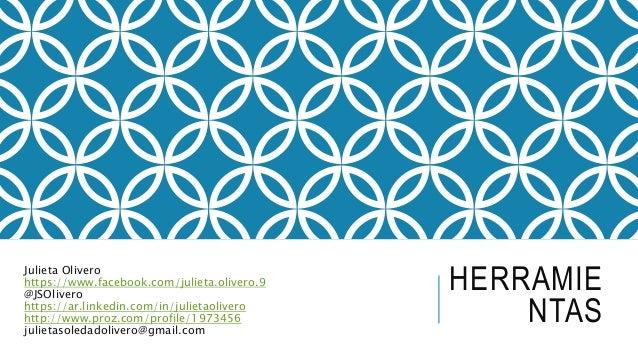 HERRAMIE NTAS Julieta Olivero https://www.facebook.com/julieta.olivero.9 @JSOlivero https://ar.linkedin.com/in/julietaoliv...