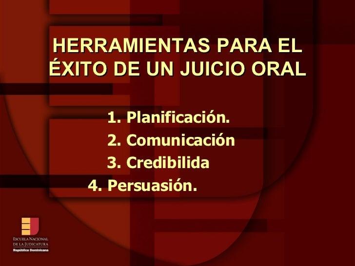HERRAMIENTAS PARA EL ÉXITO DE UN JUICIO ORAL 1. Planificación. 2. Comunicación 3. Credibilida   4. Persuasión.