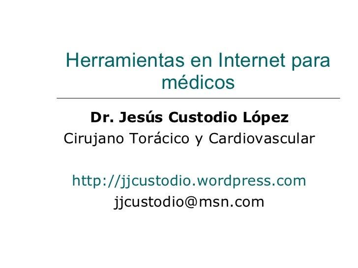 Herramientas en Internet para médicos Dr. Jesús Custodio López Cirujano Torácico y Cardiovascular http ://jjcustodio.wordp...