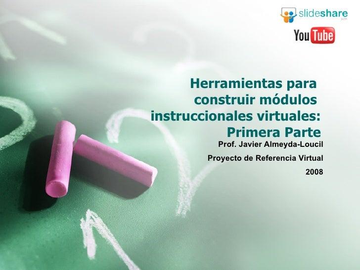 Herramientas para  construir módulos  instruccionales virtuales: Primera Parte Prof. Javier Almeyda-Loucil Proyecto de Ref...