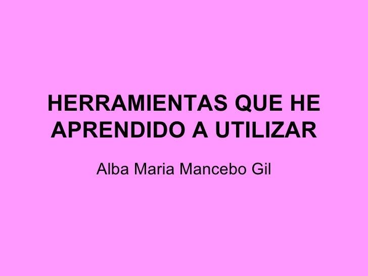 HERRAMIENTAS QUE HE APRENDIDO A UTILIZAR Alba Maria Mancebo Gil