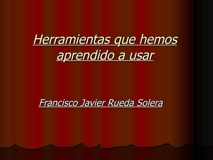 Herramientas que hemos aprendido a usar Francisco Javier Rueda Solera