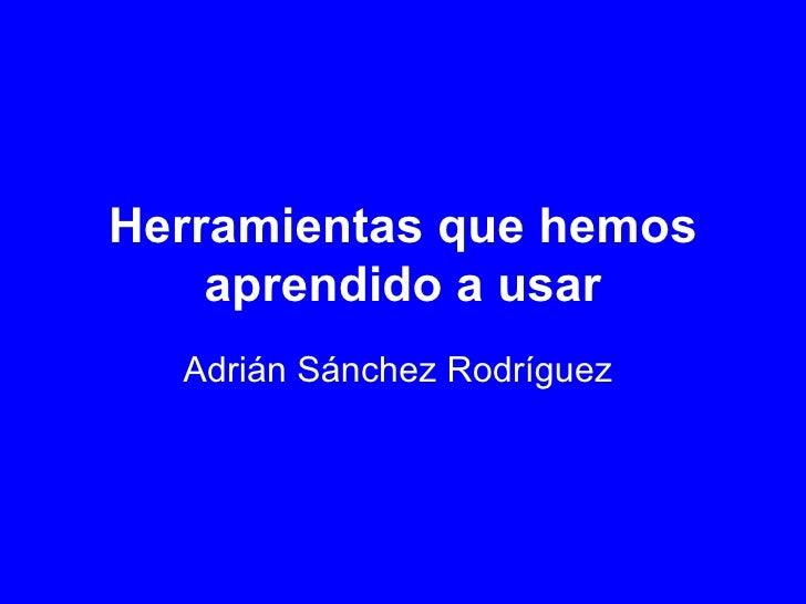 Herramientas que hemos aprendido a usar Adrián Sánchez Rodríguez