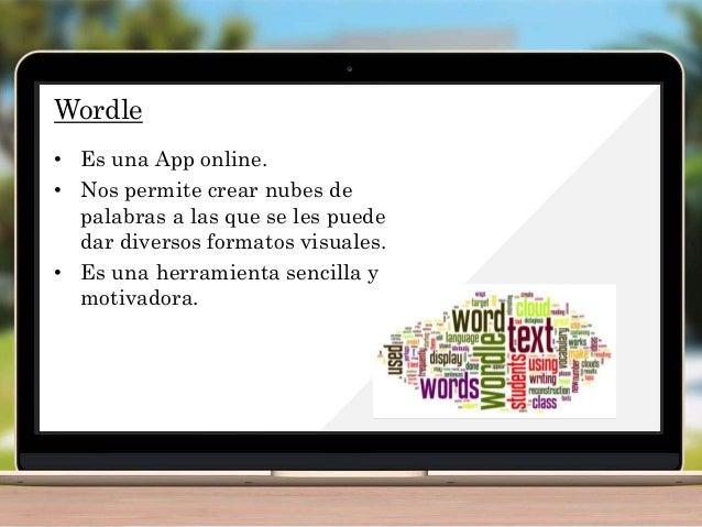 Wordle • Es una App online. • Nos permite crear nubes de palabras a las que se les puede dar diversos formatos visuales. •...
