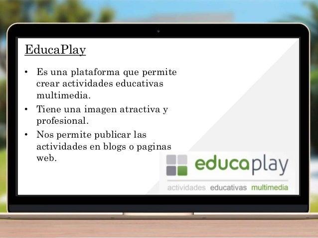 EducaPlay • Es una plataforma que permite crear actividades educativas multimedia. • Tiene una imagen atractiva y profesio...