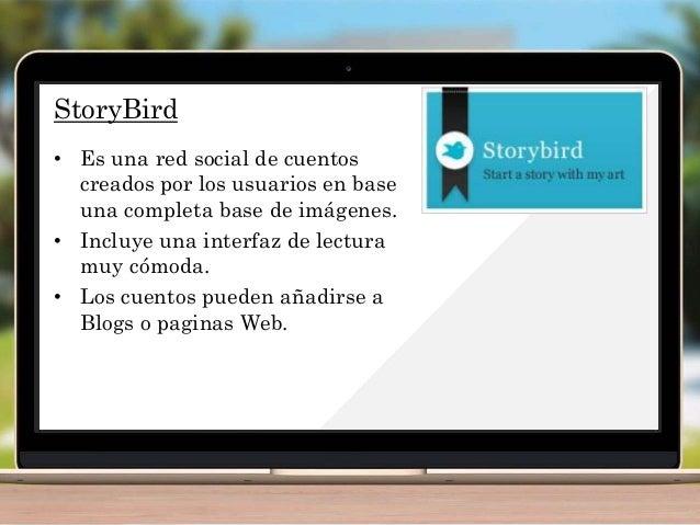 StoryBird • Es una red social de cuentos creados por los usuarios en base una completa base de imágenes. • Incluye una int...