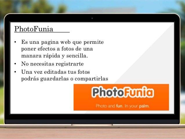 PhotoFunia • Es una pagina web que permite poner efectos a fotos de una manara rápida y sencilla. • No necesitas registrar...