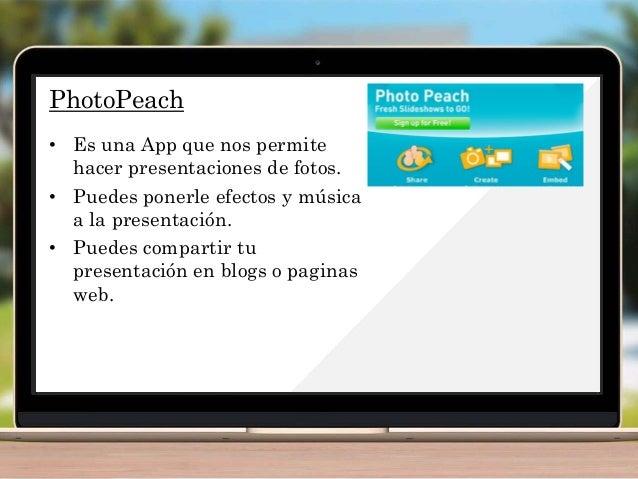 PhotoPeach • Es una App que nos permite hacer presentaciones de fotos. • Puedes ponerle efectos y música a la presentación...