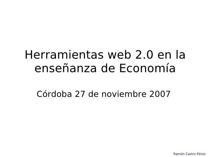 Herramientas web 2.0 en la enseñanza de Economía Córdoba 27 de noviembre 2007 Ramón Castro Pérez
