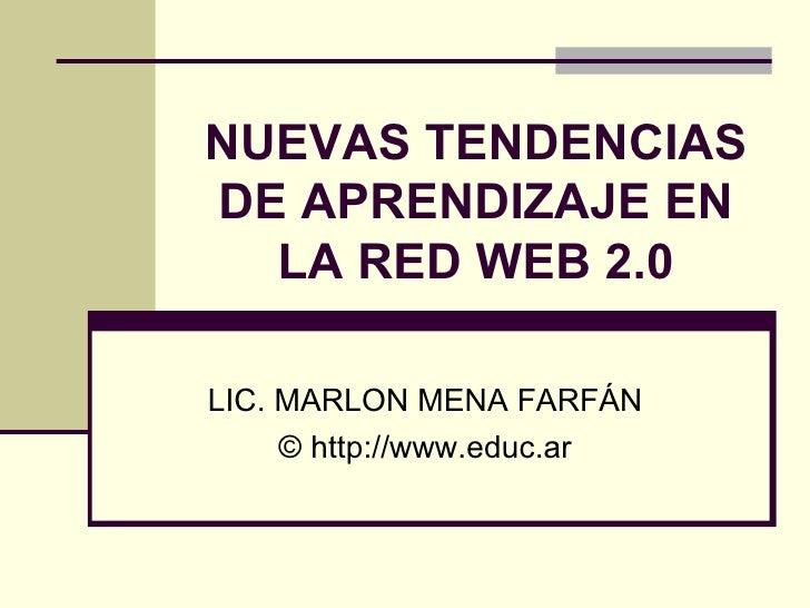 NUEVAS TENDENCIAS DE APRENDIZAJE EN LA RED WEB 2.0 LIC. MARLON MENA FARFÁN © http://www.educ.ar