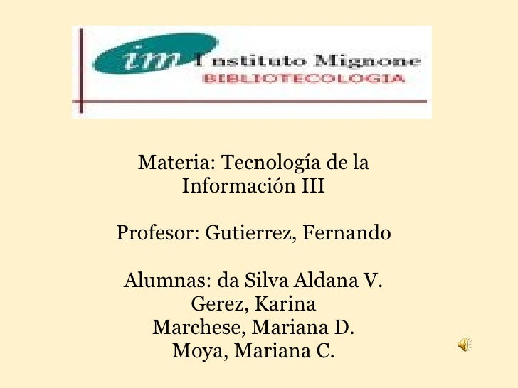 Materia: Tecnología de la Información III  Profesor: Gutierrez, Fernando  Alumnas: da Silva Aldana V. Gerez, Karina Marc...