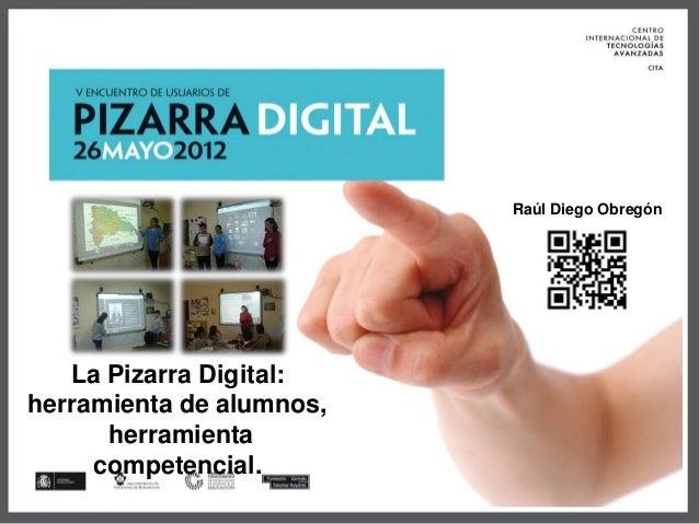 La Pizarra Digital: herramienta de alumnos, herramienta competencial. Raúl Diego Obregón