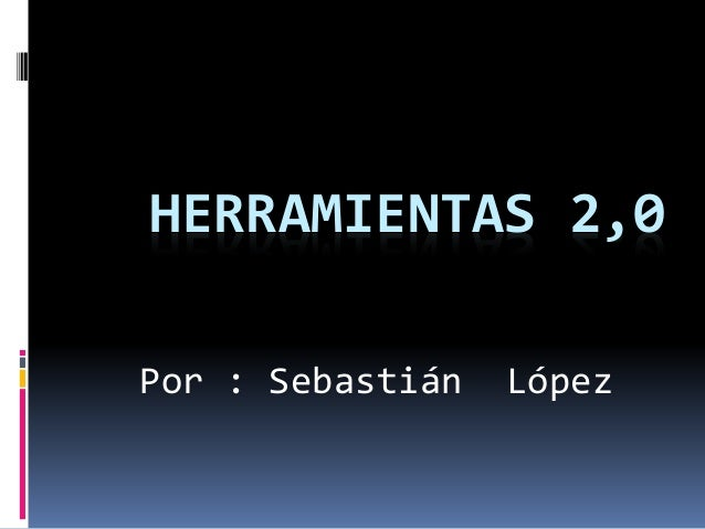 HERRAMIENTAS 2,0 Por : Sebastián López