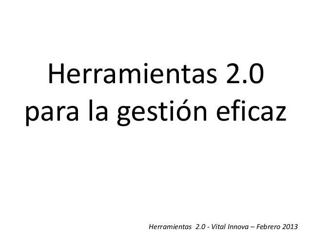 Herramientas 2.0para la gestión eficaz          Herramientas 2.0 - Vital Innova – Febrero 2013