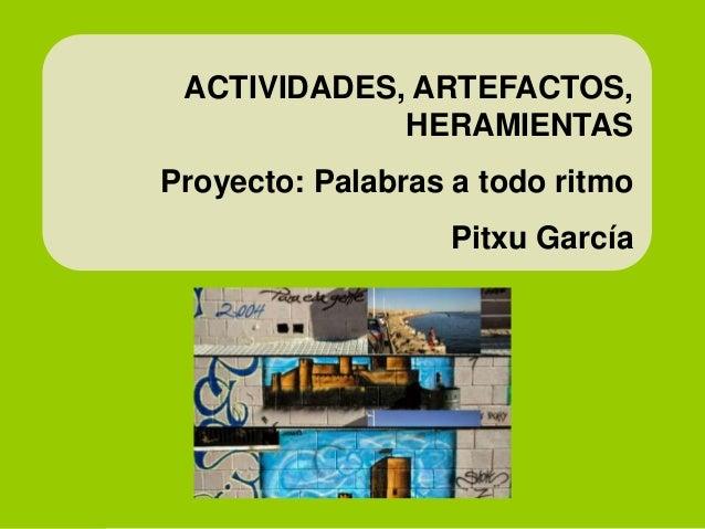 ACTIVIDADES, ARTEFACTOS, HERAMIENTAS Proyecto: Palabras a todo ritmo Pitxu García