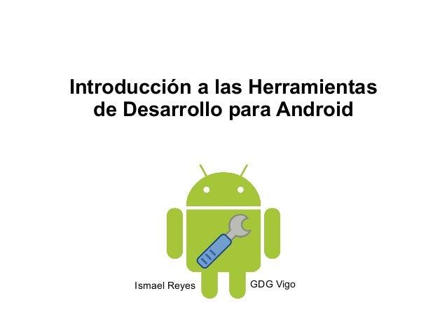 Introducción a las Herramientas   de Desarrollo para Android      Ismael Reyes   GDG Vigo