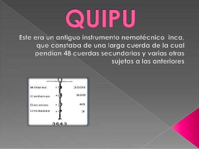  El quipu constabas de los números  que se hacían a las cuerdas  representadas eran  unidades,decenas,centenas y la falta...