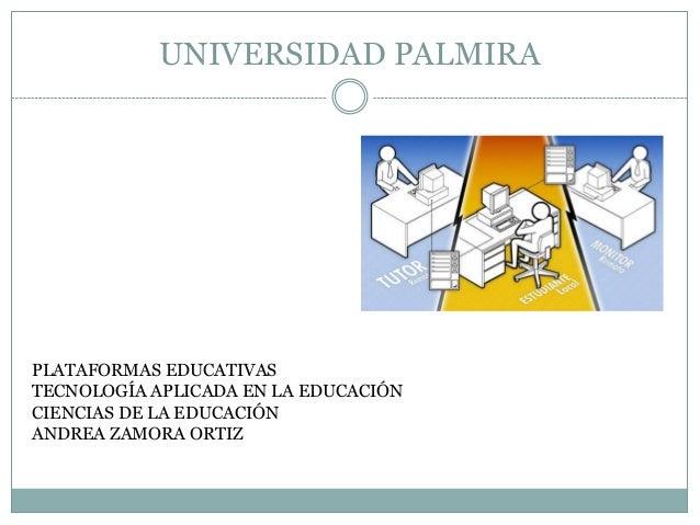 UNIVERSIDAD PALMIRA PLATAFORMAS EDUCATIVAS TECNOLOGÍA APLICADA EN LA EDUCACIÓN CIENCIAS DE LA EDUCACIÓN ANDREA ZAMORA ORTIZ