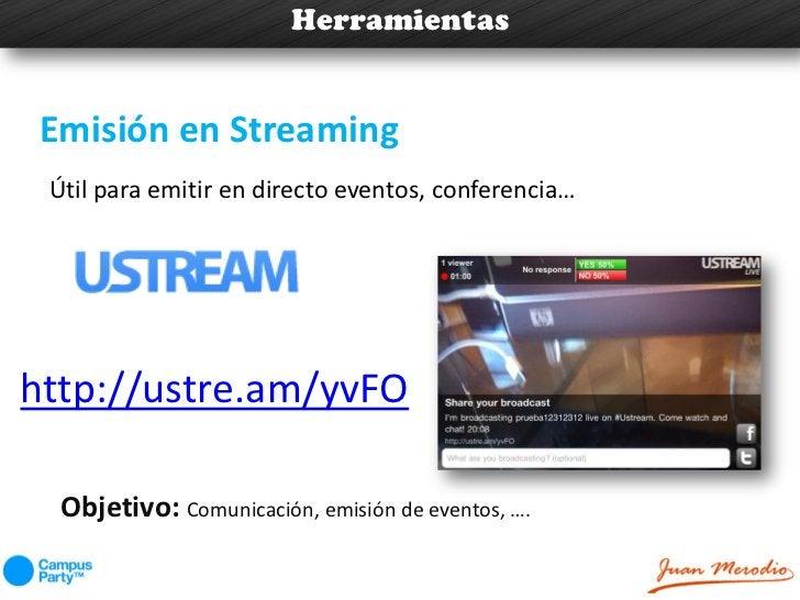 HerramientasEmisión en Streaming Útil para emitir en directo eventos, conferencia…http://ustre.am/yvFO  Objetivo: Comunica...