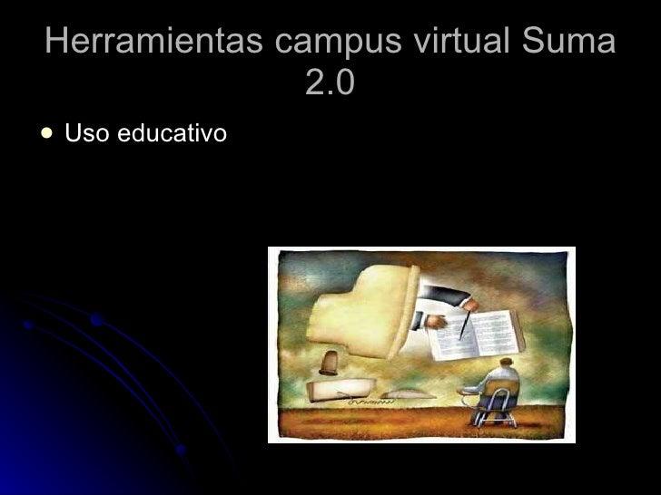 Herramientas campus virtual Suma 2.0 <ul><li>Uso educativo  </li></ul>