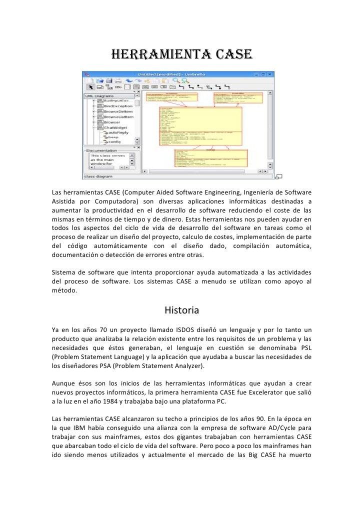 HERRAMIENTA CASE     Las herramientas CASE (Computer Aided Software Engineering, Ingeniería de Software Asistida por Compu...