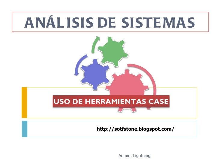 http://sotfstone.blogspot.com/ ANÁLISIS DE SISTEMAS Admin. Lightning USO DE HERRAMIENTAS CASE