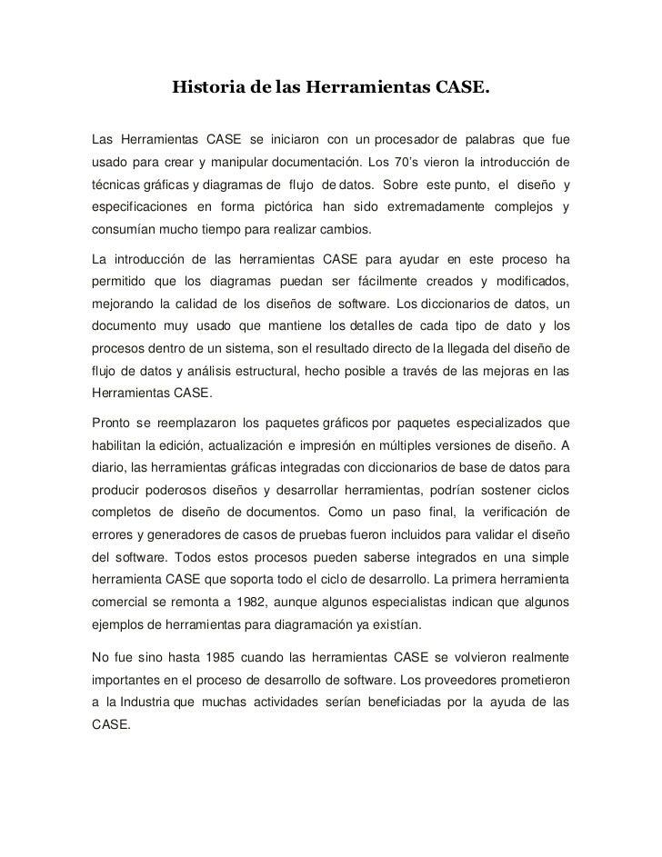 Historia de las Herramientas CASE.Las Herramientas CASE se iniciaron con un procesador de palabras que fueusado para crear...